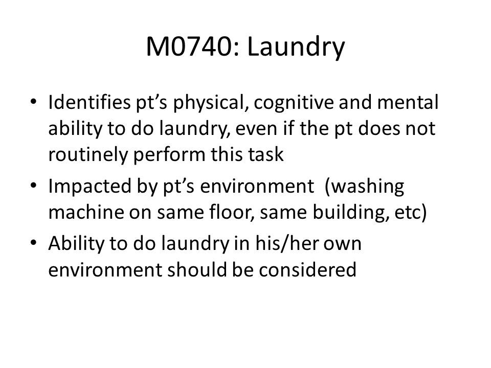 M0740: Laundry Identifies pt's physical, cognitive and mental ability to do laundry, even if the pt does not routinely perform this task.