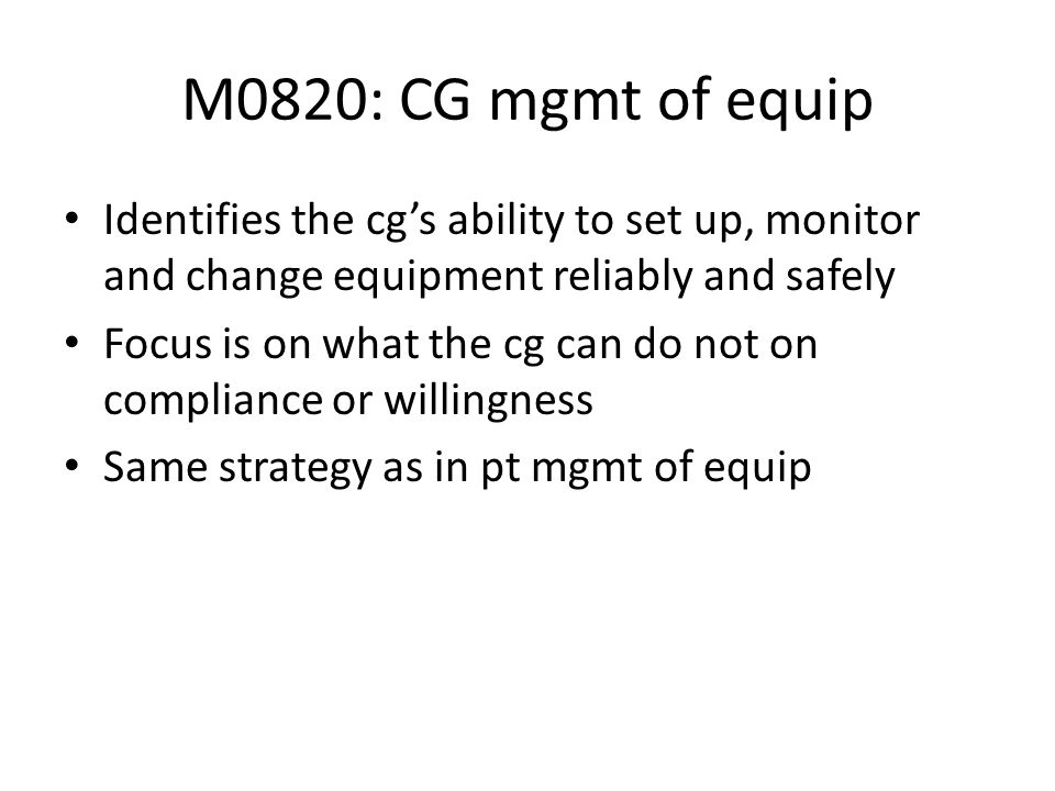 M0820: CG mgmt of equip Identifies the cg's ability to set up, monitor and change equipment reliably and safely.