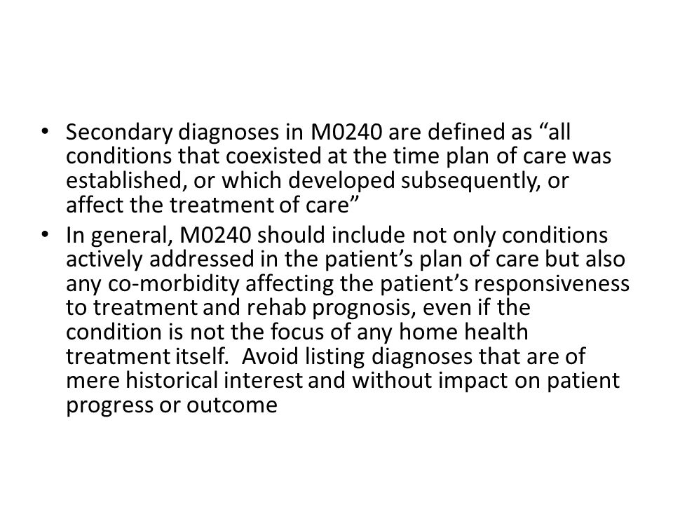 Secondary diagnoses in M0240 are defined as all conditions that coexisted at the time plan of care was established, or which developed subsequently, or affect the treatment of care