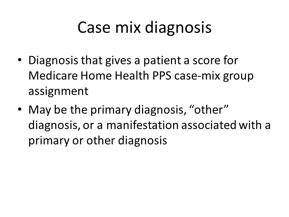 Case mix diagnosis Diagnosis that gives a patient a score for Medicare Home Health PPS case-mix group assignment.