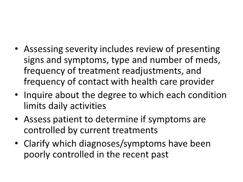 Assessing severity includes review of presenting signs and symptoms, type and number of meds, frequency of treatment readjustments, and frequency of contact with health care provider