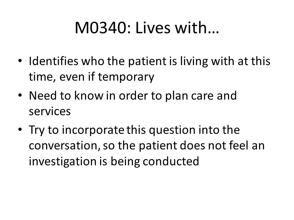 M0340: Lives with… Identifies who the patient is living with at this time, even if temporary. Need to know in order to plan care and services.