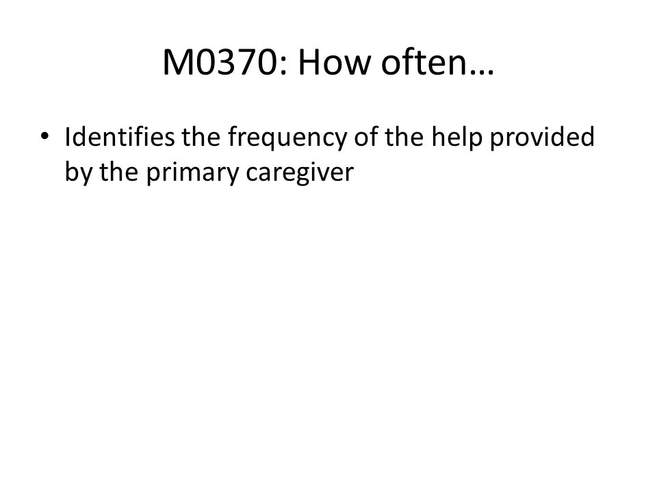 M0370: How often… Identifies the frequency of the help provided by the primary caregiver