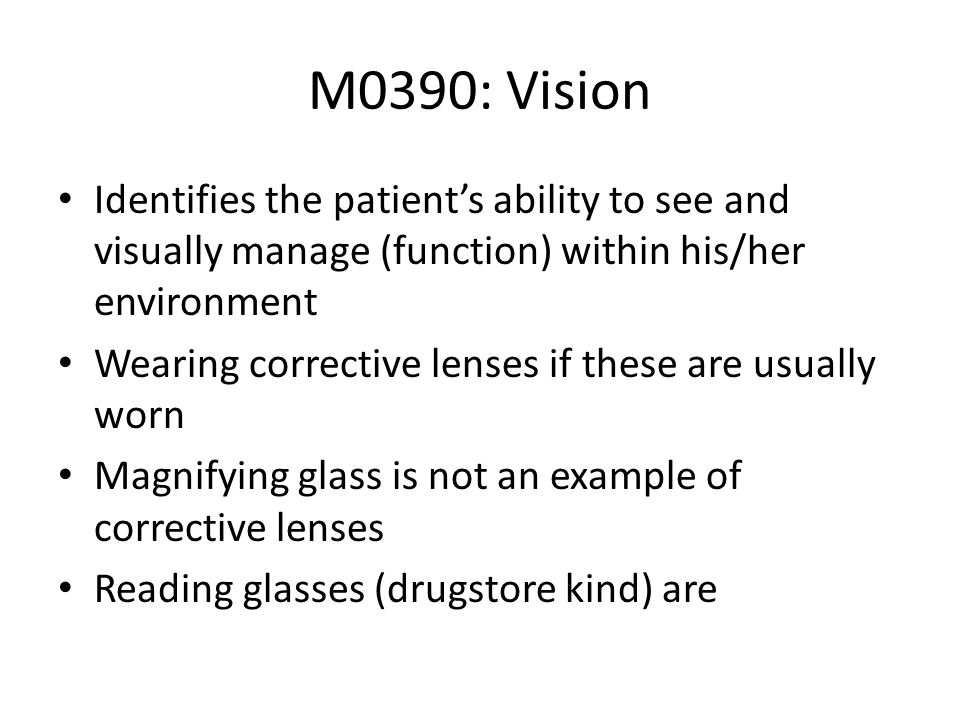 M0390: Vision Identifies the patient's ability to see and visually manage (function) within his/her environment.