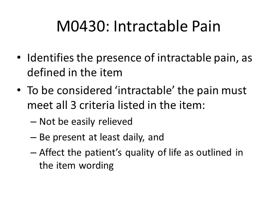 M0430: Intractable Pain Identifies the presence of intractable pain, as defined in the item.