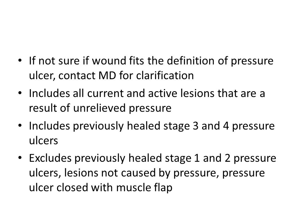 If not sure if wound fits the definition of pressure ulcer, contact MD for clarification