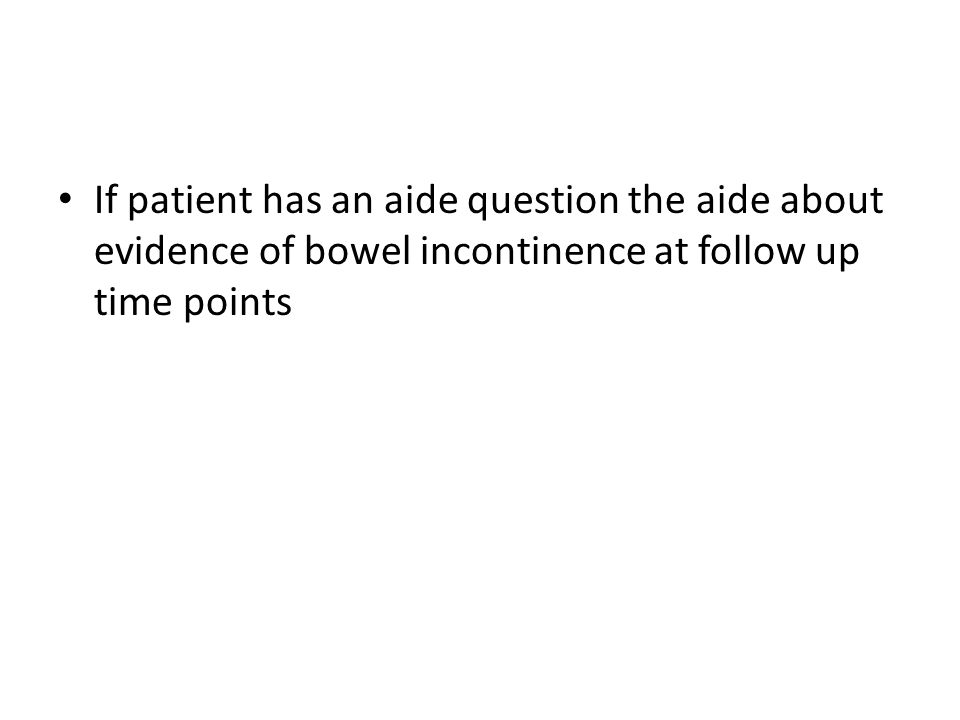 If patient has an aide question the aide about evidence of bowel incontinence at follow up time points