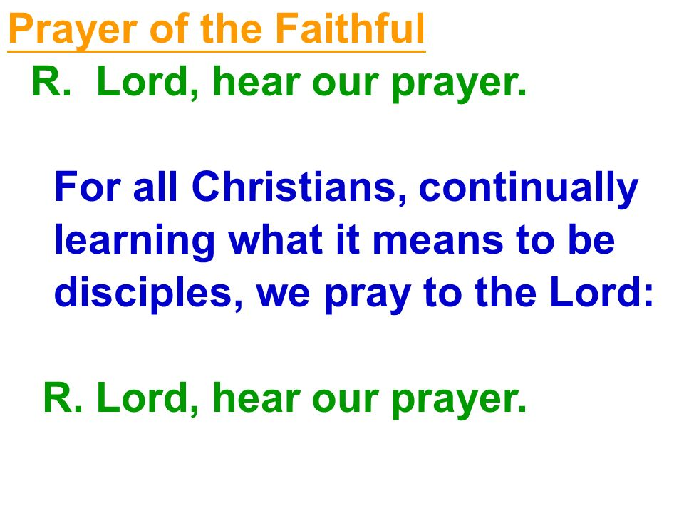 Prayer of the Faithful R. Lord, hear our prayer. For all Christians, continually. learning what it means to be.