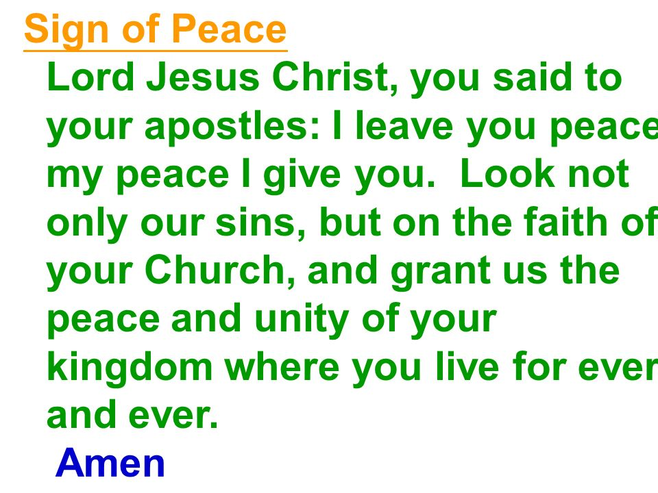Sign of Peace Lord Jesus Christ, you said to. your apostles: I leave you peace, my peace I give you. Look not.