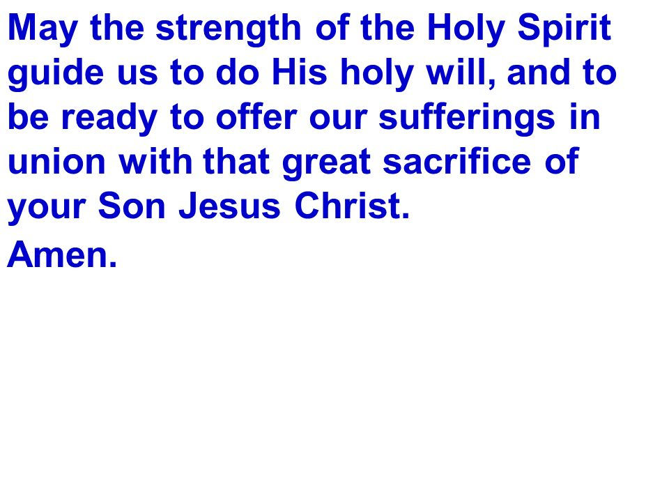 May the strength of the Holy Spirit guide us to do His holy will, and to be ready to offer our sufferings in union with that great sacrifice of your Son Jesus Christ.