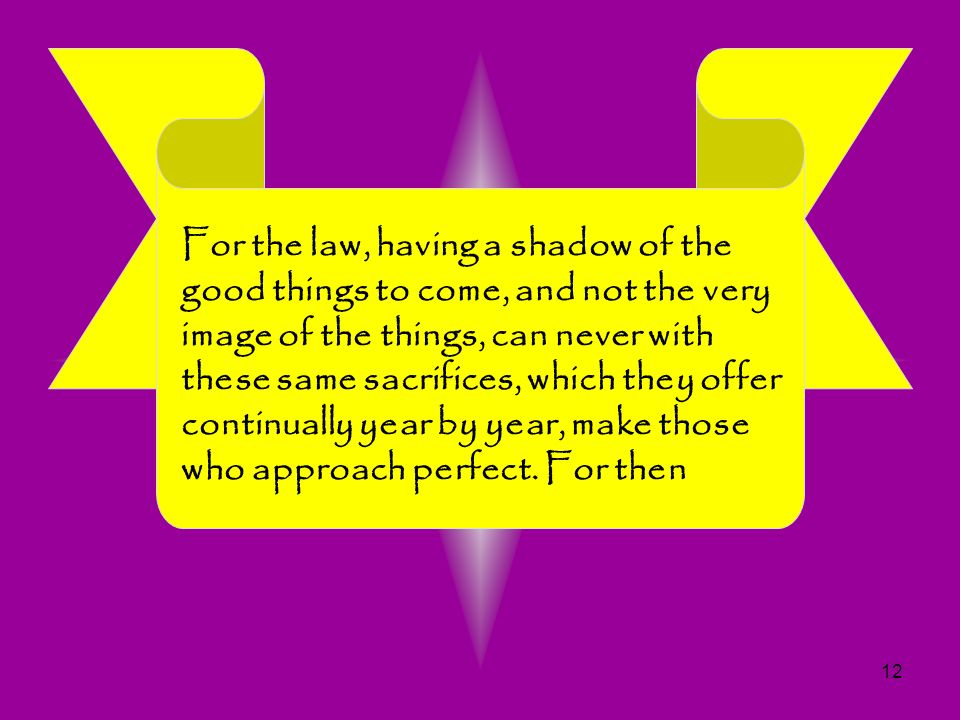For the law, having a shadow of the good things to come, and not the very image of the things, can never with these same sacrifices, which they offer continually year by year, make those who approach perfect.