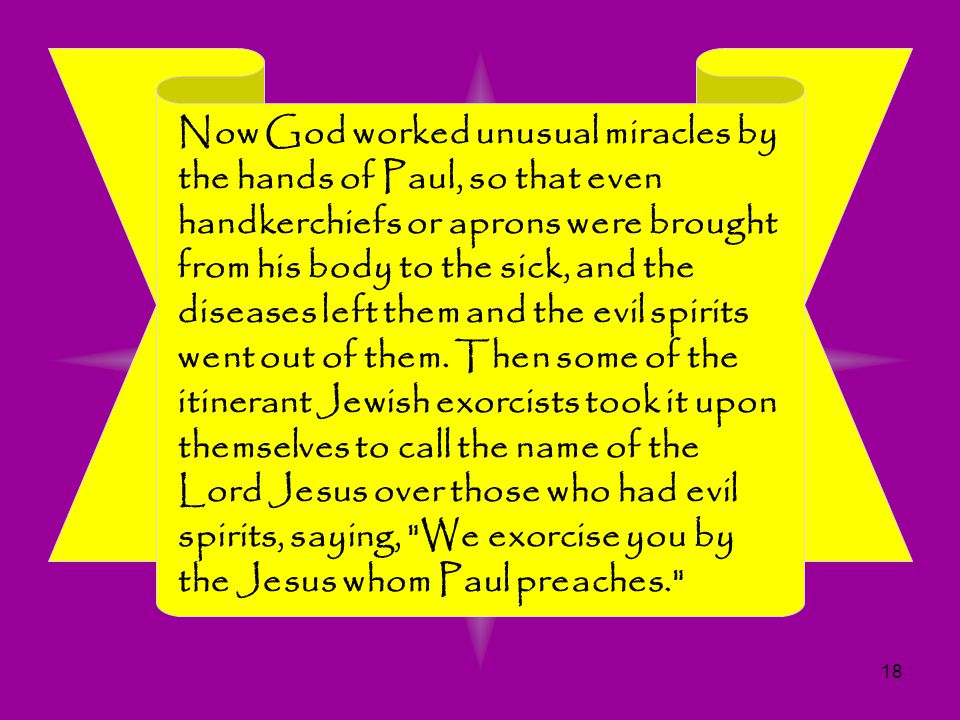 Now God worked unusual miracles by the hands of Paul, so that even handkerchiefs or aprons were brought from his body to the sick, and the diseases left them and the evil spirits went out of them.
