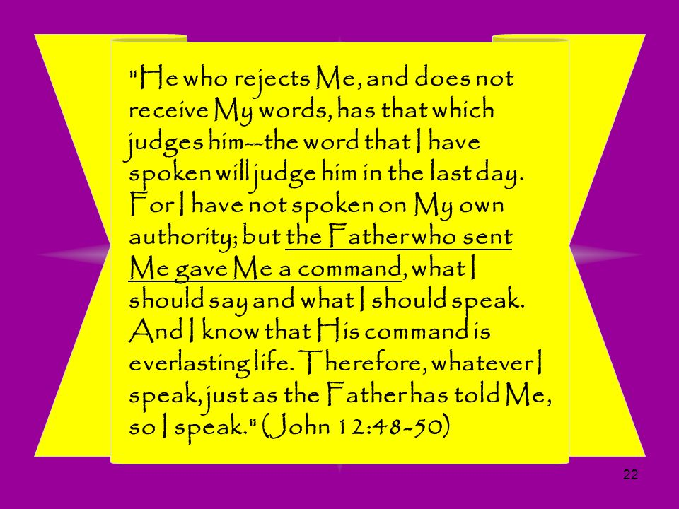 He who rejects Me, and does not receive My words, has that which judges him--the word that I have spoken will judge him in the last day.