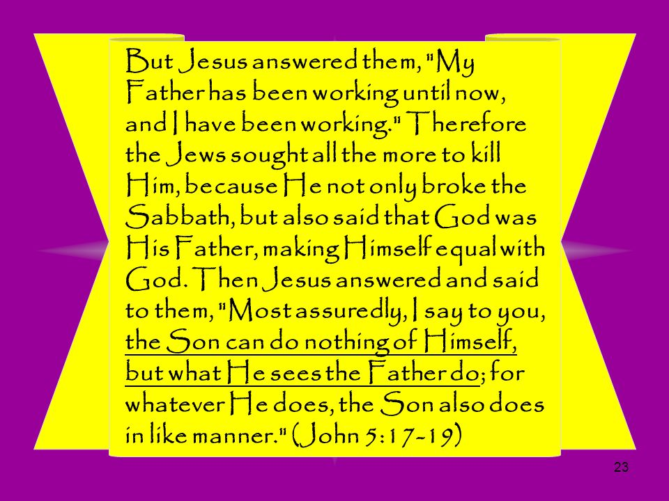 But Jesus answered them, My Father has been working until now, and I have been working. Therefore the Jews sought all the more to kill Him, because He not only broke the Sabbath, but also said that God was His Father, making Himself equal with God.