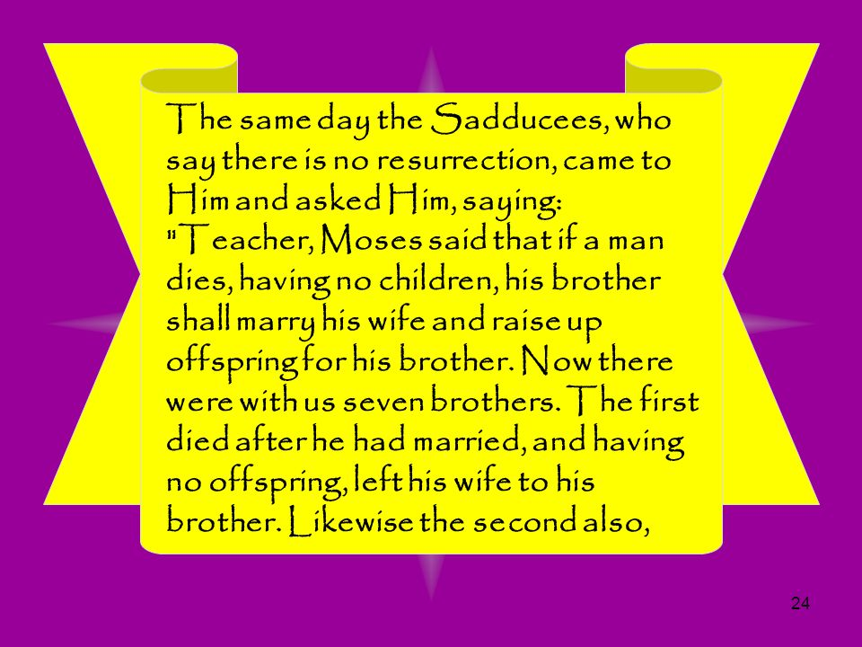 The same day the Sadducees, who say there is no resurrection, came to Him and asked Him, saying: Teacher, Moses said that if a man dies, having no children, his brother shall marry his wife and raise up offspring for his brother.