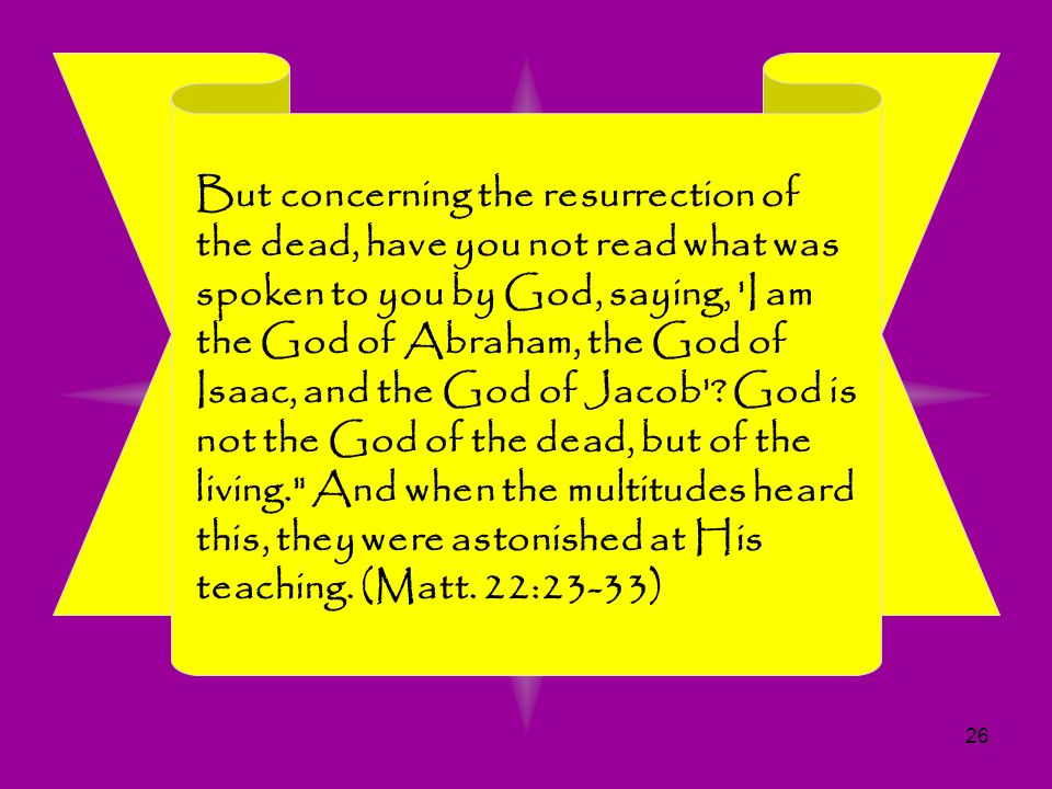 But concerning the resurrection of the dead, have you not read what was spoken to you by God, saying, I am the God of Abraham, the God of Isaac, and the God of Jacob .
