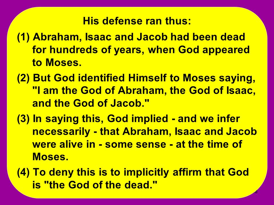 His defense ran thus: (1) Abraham, Isaac and Jacob had been dead for hundreds of years, when God appeared to Moses.