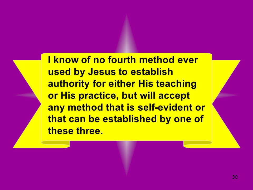 I know of no fourth method ever used by Jesus to establish authority for either His teaching or His practice, but will accept any method that is self-evident or that can be established by one of these three.