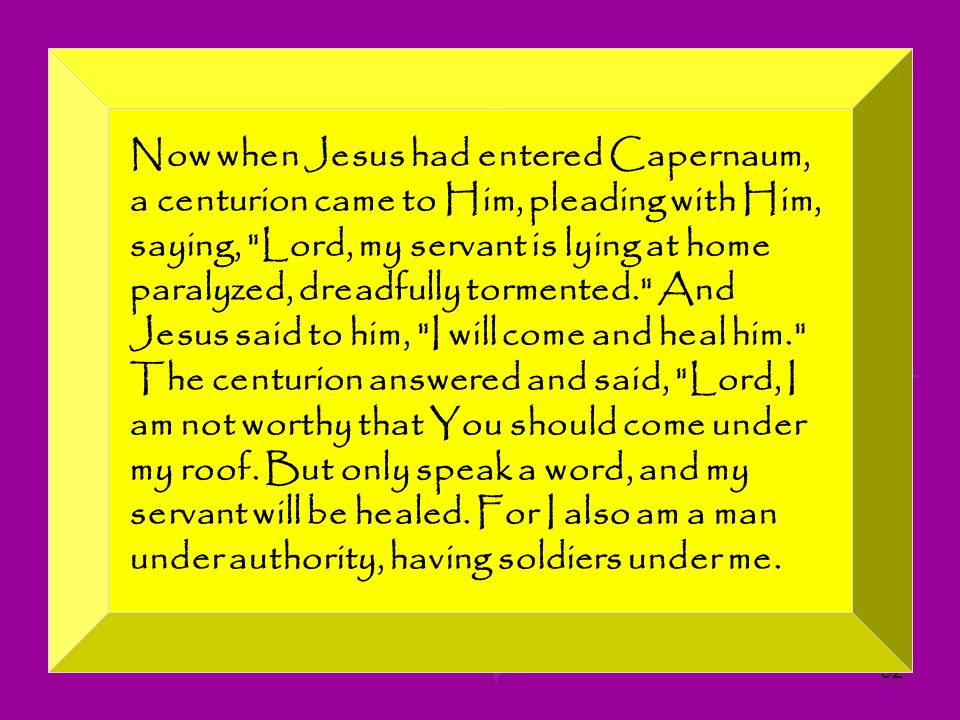 Now when Jesus had entered Capernaum, a centurion came to Him, pleading with Him, saying, Lord, my servant is lying at home paralyzed, dreadfully tormented. And Jesus said to him, I will come and heal him. The centurion answered and said, Lord, I am not worthy that You should come under my roof.