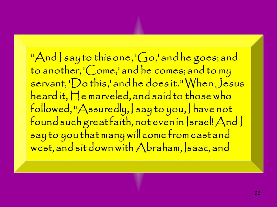 And I say to this one, Go, and he goes; and to another, Come, and he comes; and to my servant, Do this, and he does it. When Jesus heard it, He marveled, and said to those who followed, Assuredly, I say to you, I have not found such great faith, not even in Israel.