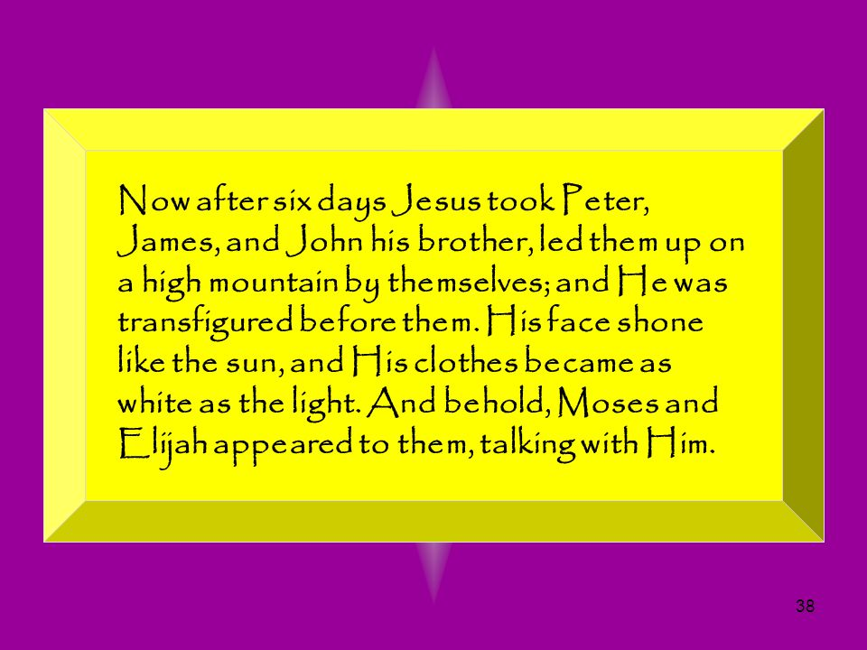 Now after six days Jesus took Peter, James, and John his brother, led them up on a high mountain by themselves; and He was transfigured before them.