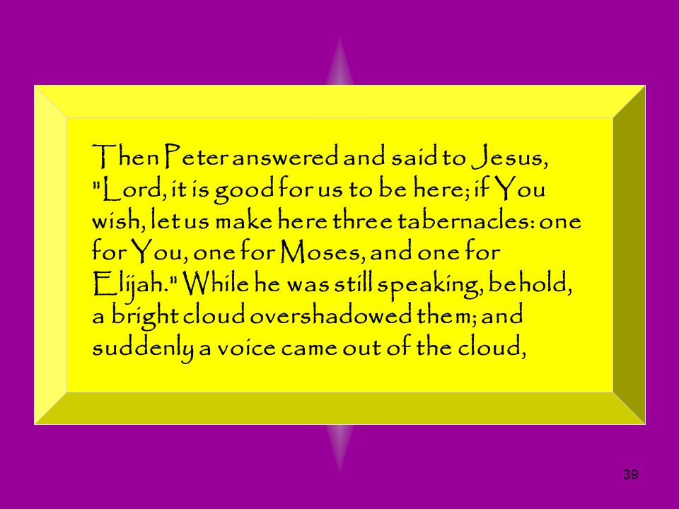 Then Peter answered and said to Jesus, Lord, it is good for us to be here; if You wish, let us make here three tabernacles: one for You, one for Moses, and one for Elijah. While he was still speaking, behold, a bright cloud overshadowed them; and suddenly a voice came out of the cloud,