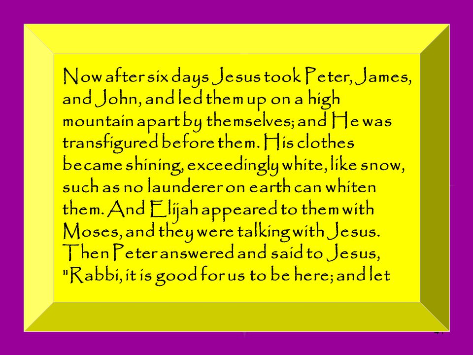 Now after six days Jesus took Peter, James, and John, and led them up on a high mountain apart by themselves; and He was transfigured before them.