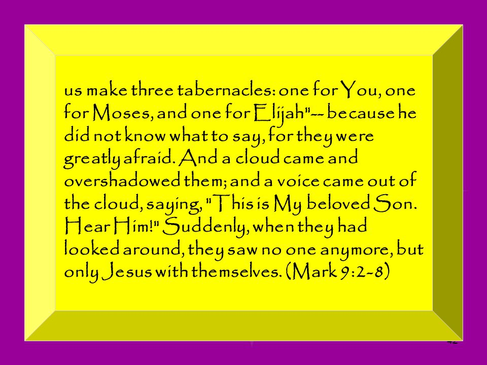 us make three tabernacles: one for You, one for Moses, and one for Elijah -- because he did not know what to say, for they were greatly afraid.