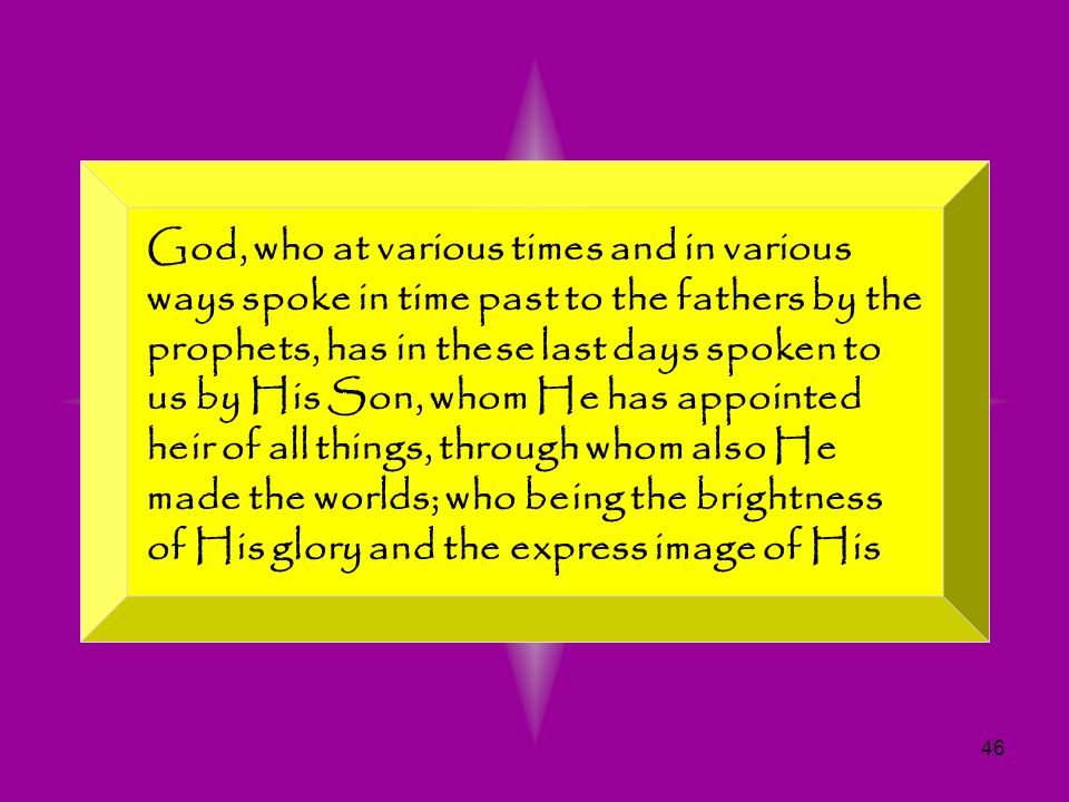God, who at various times and in various ways spoke in time past to the fathers by the prophets, has in these last days spoken to us by His Son, whom He has appointed heir of all things, through whom also He made the worlds; who being the brightness of His glory and the express image of His