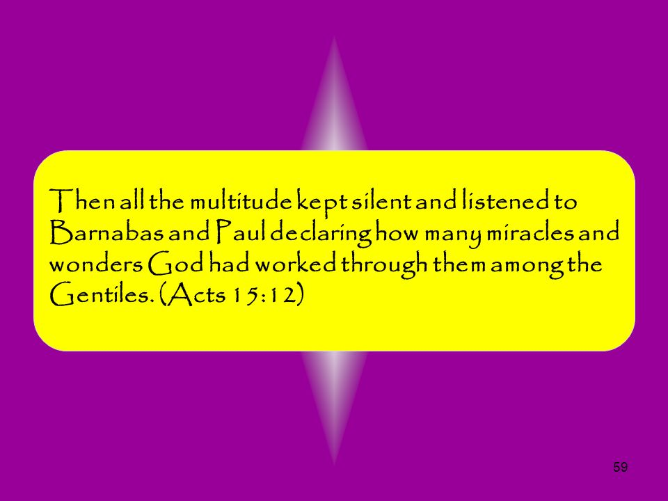 Then all the multitude kept silent and listened to Barnabas and Paul declaring how many miracles and wonders God had worked through them among the Gentiles.