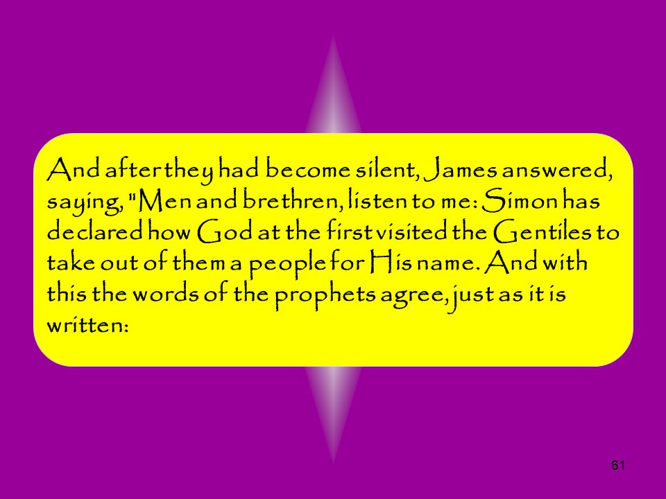 And after they had become silent, James answered, saying, Men and brethren, listen to me: Simon has declared how God at the first visited the Gentiles to take out of them a people for His name.