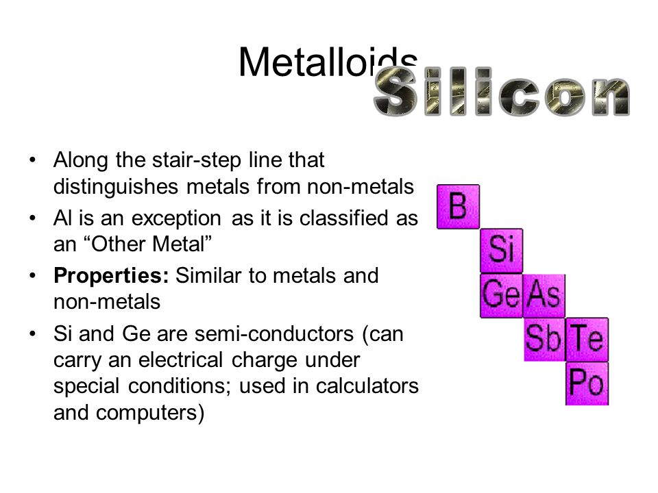 Metalloids Along the stair-step line that distinguishes metals from non-metals. Al is an exception as it is classified as an Other Metal