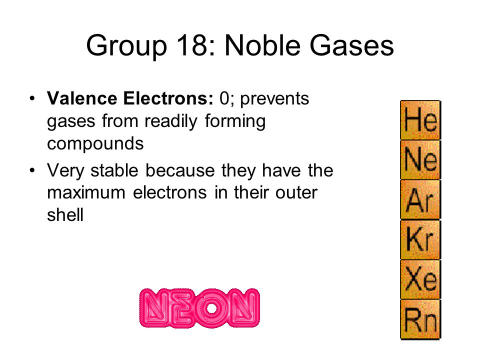 Group 18: Noble Gases Valence Electrons: 0; prevents gases from readily forming compounds.