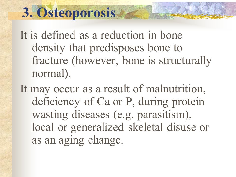 3. Osteoporosis It is defined as a reduction in bone density that predisposes bone to fracture (however, bone is structurally normal).