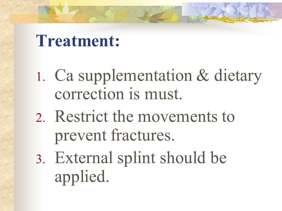 Treatment: Ca supplementation & dietary correction is must. Restrict the movements to prevent fractures.