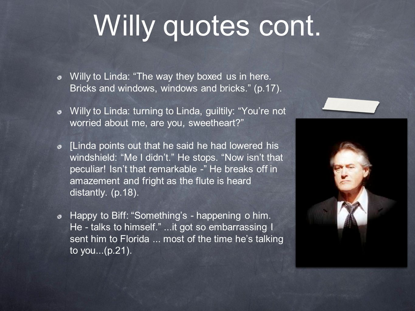 Willy quotes cont. Willy to Linda: The way they boxed us in here. Bricks and windows, windows and bricks. (p.17).