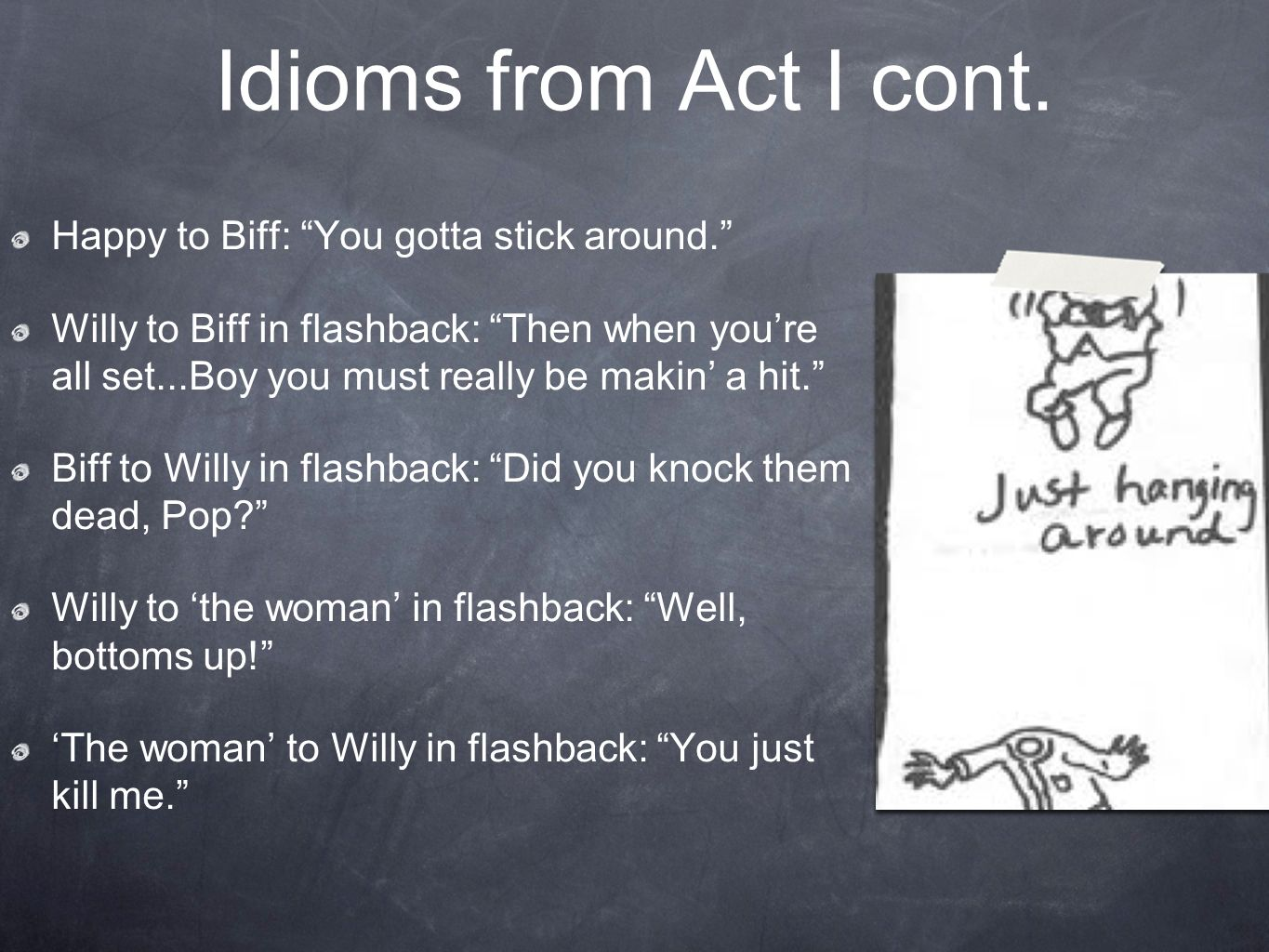 Idioms from Act I cont. Happy to Biff: You gotta stick around.