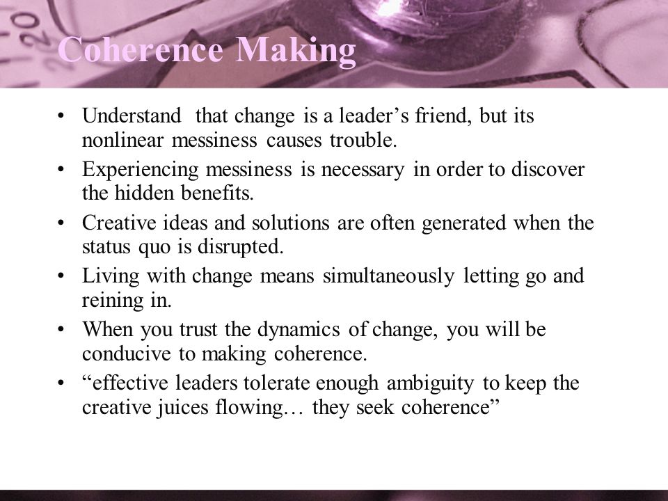 Coherence Making Understand that change is a leader's friend, but its nonlinear messiness causes trouble.