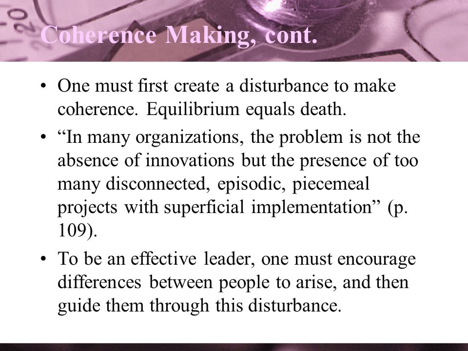 Coherence Making, cont. One must first create a disturbance to make coherence. Equilibrium equals death.