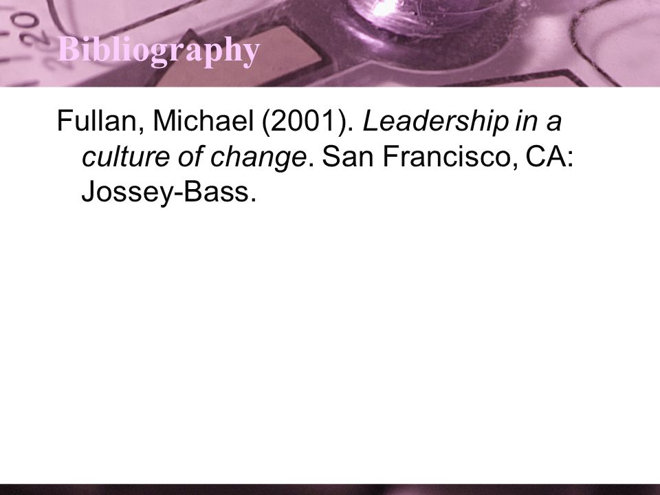 Bibliography Fullan, Michael (2001). Leadership in a culture of change.