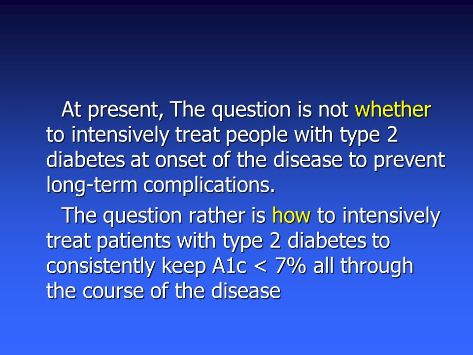 At present, The question is not whether to intensively treat people with type 2 diabetes at onset of the disease to prevent long-term complications.