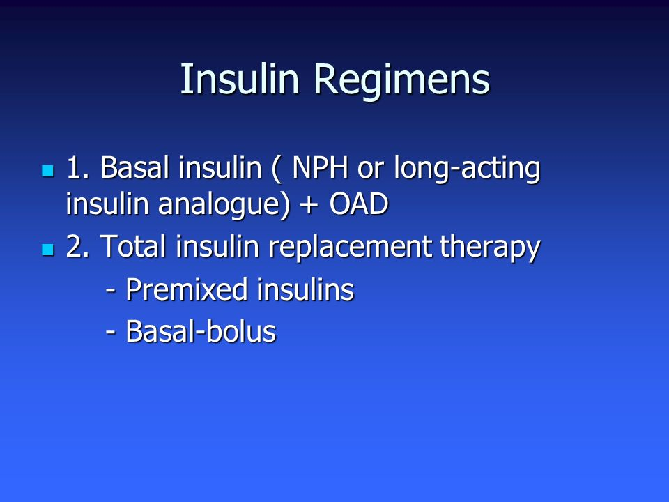 Insulin Regimens 1. Basal insulin ( NPH or long-acting insulin analogue) + OAD. 2. Total insulin replacement therapy.