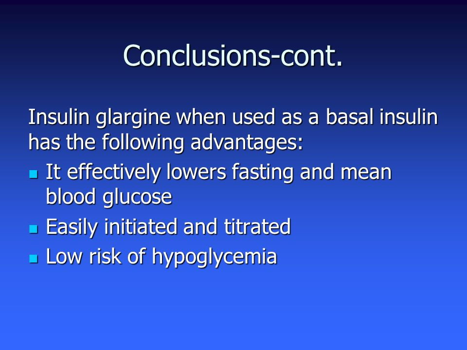 Conclusions-cont. Insulin glargine when used as a basal insulin has the following advantages: It effectively lowers fasting and mean blood glucose.