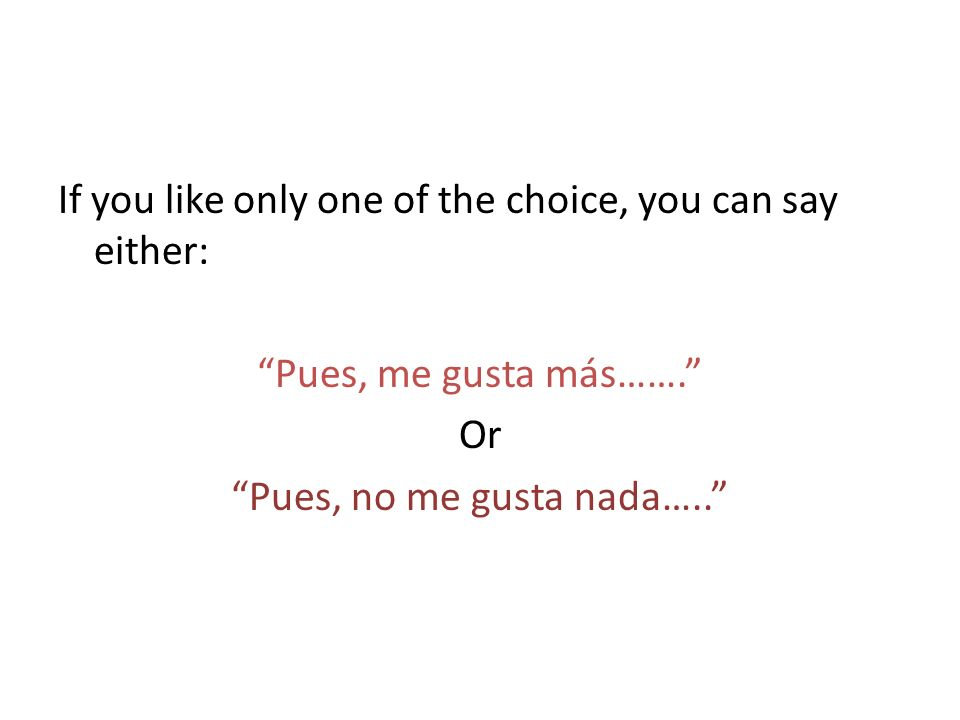 If you like only one of the choice, you can say either: Pues, me gusta más……. Or Pues, no me gusta nada…..