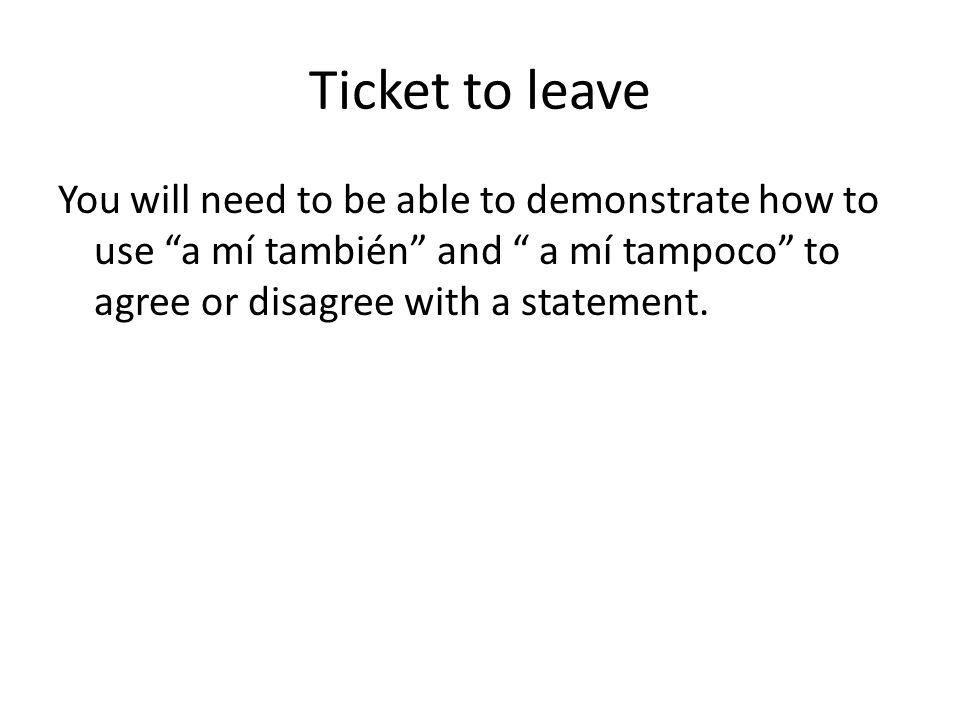 Ticket to leave You will need to be able to demonstrate how to use a mí también and a mí tampoco to agree or disagree with a statement.