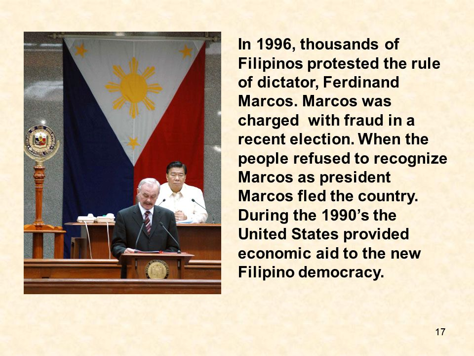 In 1996, thousands of Filipinos protested the rule of dictator, Ferdinand Marcos. Marcos was charged with fraud in a recent election. When the people refused to recognize Marcos as president Marcos fled the country. During the 1990's the United States provided economic aid to the new Filipino democracy.