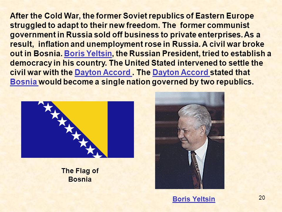 After the Cold War, the former Soviet republics of Eastern Europe struggled to adapt to their new freedom. The former communist government in Russia sold off business to private enterprises. As a result, inflation and unemployment rose in Russia. A civil war broke out in Bosnia. Boris Yeltsin, the Russian President, tried to establish a democracy in his country. The United Stated intervened to settle the civil war with the Dayton Accord . The Dayton Accord stated that Bosnia would become a single nation governed by two republics.