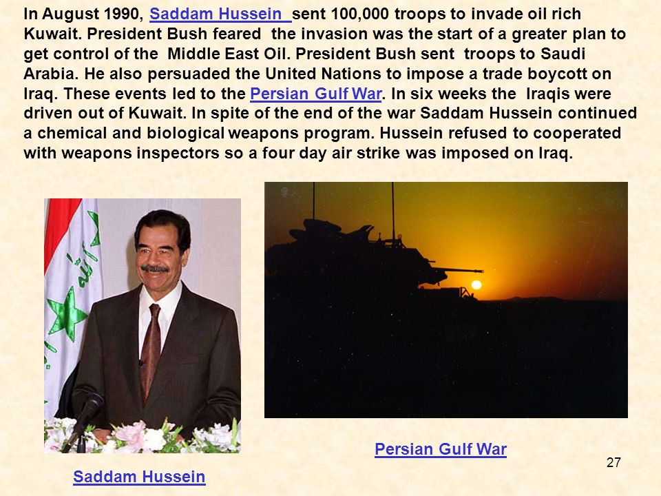 In August 1990, Saddam Hussein sent 100,000 troops to invade oil rich Kuwait. President Bush feared the invasion was the start of a greater plan to get control of the Middle East Oil. President Bush sent troops to Saudi Arabia. He also persuaded the United Nations to impose a trade boycott on Iraq. These events led to the Persian Gulf War. In six weeks the Iraqis were driven out of Kuwait. In spite of the end of the war Saddam Hussein continued a chemical and biological weapons program. Hussein refused to cooperated with weapons inspectors so a four day air strike was imposed on Iraq.