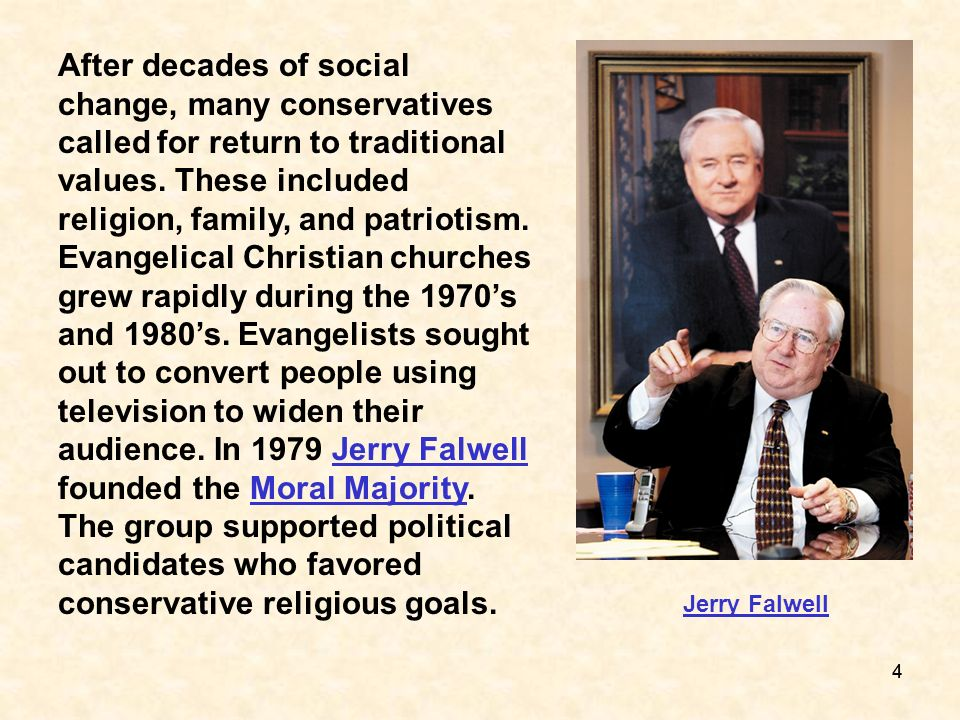 After decades of social change, many conservatives called for return to traditional values. These included religion, family, and patriotism. Evangelical Christian churches grew rapidly during the 1970's and 1980's. Evangelists sought out to convert people using television to widen their audience. In 1979 Jerry Falwell founded the Moral Majority. The group supported political candidates who favored conservative religious goals.