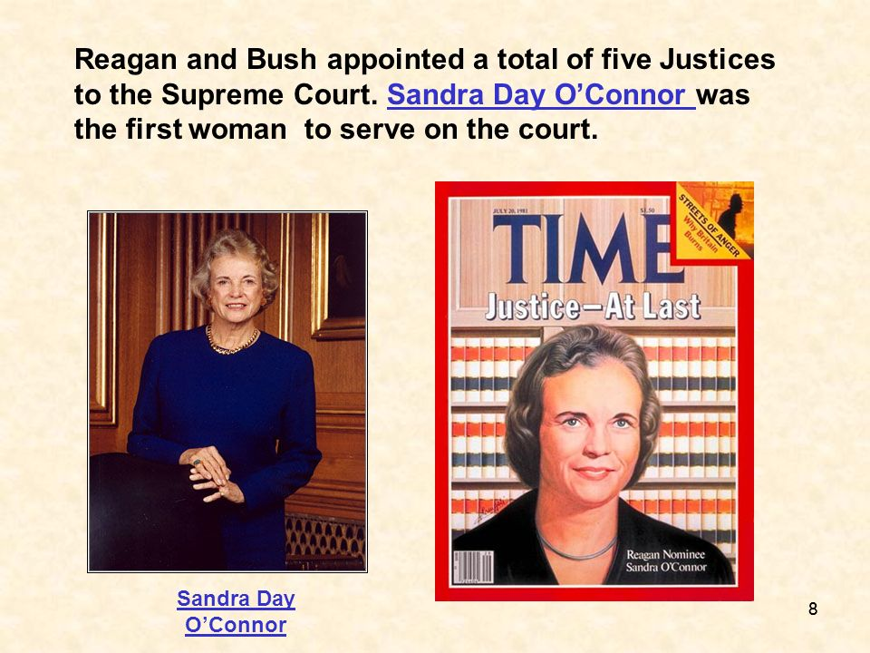 Reagan and Bush appointed a total of five Justices to the Supreme Court. Sandra Day O'Connor was the first woman to serve on the court.